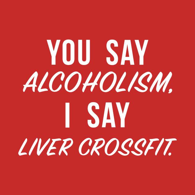 You say alcoholism, I say liver crossfit.