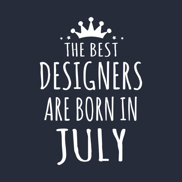 THE BEST DESIGNERS ARE BORN IN JULY