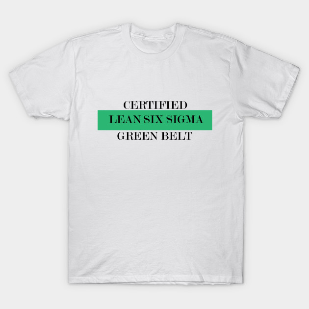 Green Belt Lean Six Sigma Certified Leansixsigma T Shirt Teepublic