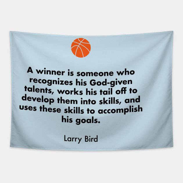 A winner is someone who recognizes his God-given talents, works his tail off to develop them into skills, and uses these skills to accomplish his goals.  Larry Bird