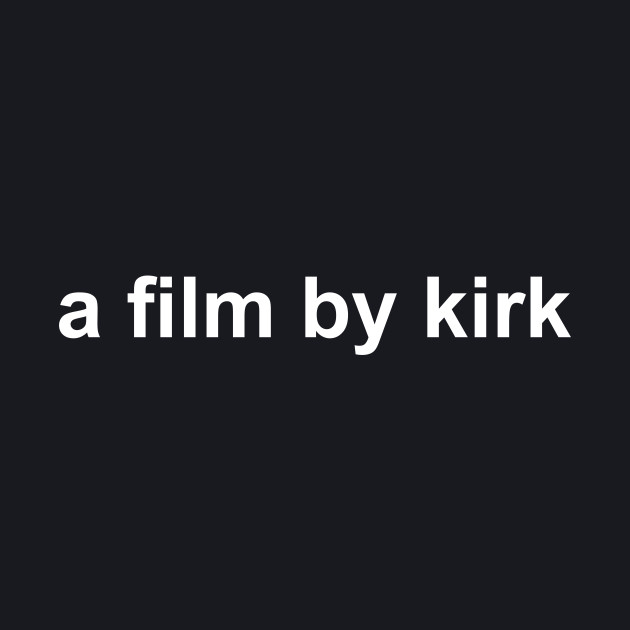 A Film By Kirk