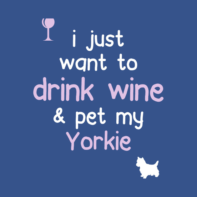 I just want to Drink Wine & Pet My Yorkie