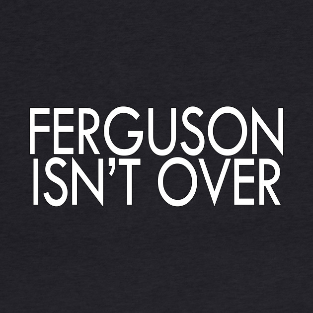 Ferguson Isn't Over