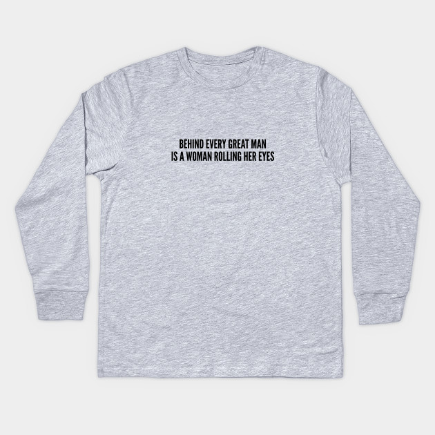 a2f5ef4e Cute - Behind Every Great Man Is A Woman Rolling Her Eyes - Funny Couple  Slogan Statement Kids Long Sleeve T-Shirt