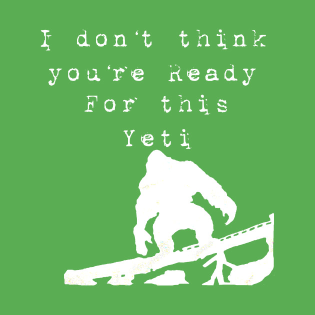 I don't think you're ready, for this Yeti