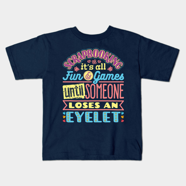 d683ddf0 Scrapbooking It's All Fun And Games Until Someone Loses An Eyelet Kids T- Shirt