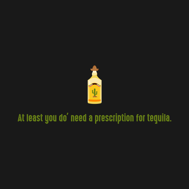 At least you do' need a prescription for tequila.