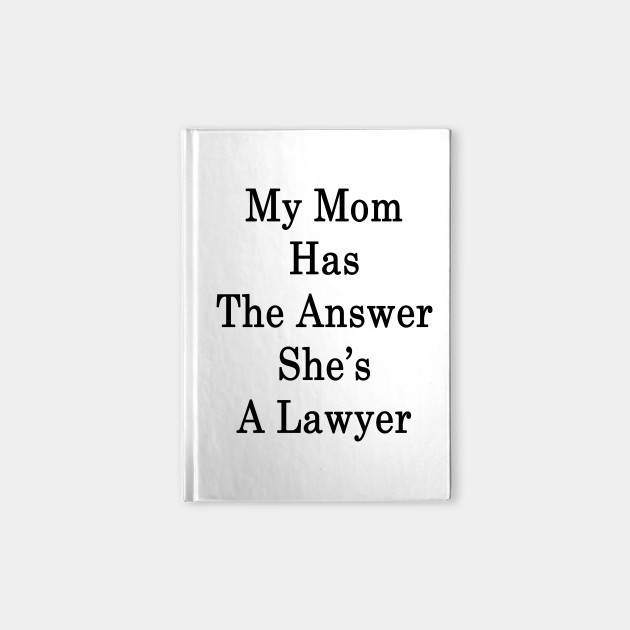 My Mom Has The Answer She's A Lawyer