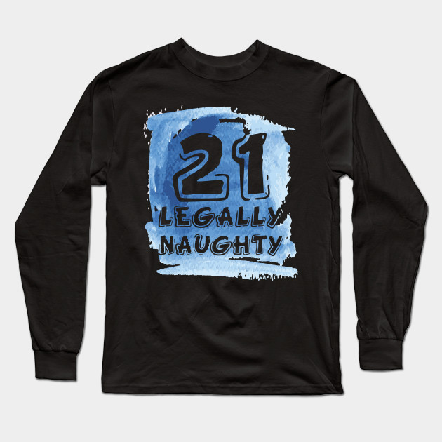 21 Legally Naughty Happy Birthday Party T Shirt Long Sleeve
