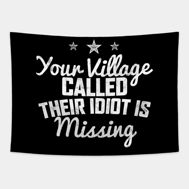 YOUR VILLAGE CALLED THEIR IDIOT IS MISSING