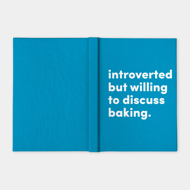 Introverted but willing to discuss baking.
