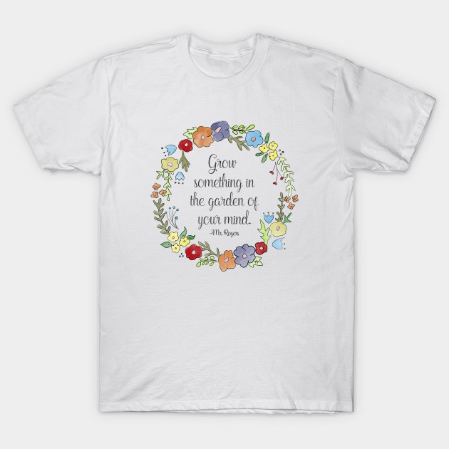 Mr Rogers Quote Grow Something In The Garden Of Your Mind Mr Rogers T Shirt Teepublic