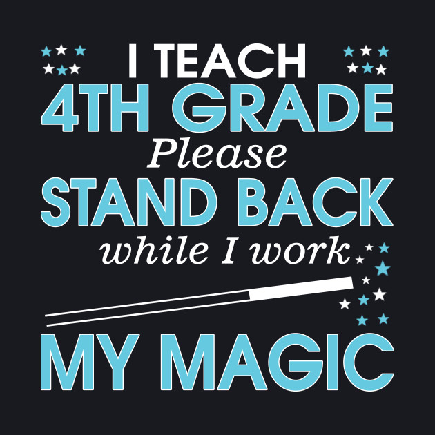 I Teach 4th Grade Please Stand Back While I Work My Magic