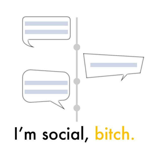 I'm social, bitch.