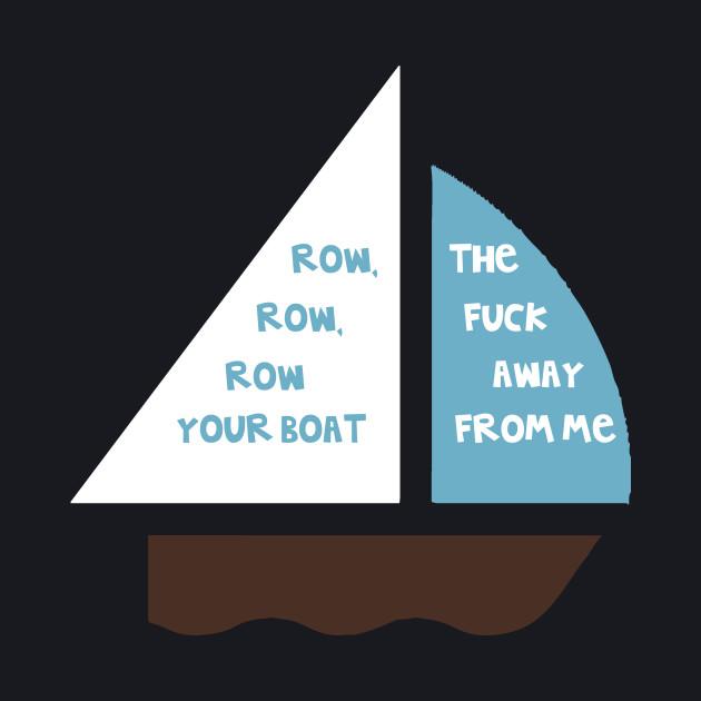 Row, row, row your boat (Fuck off!)