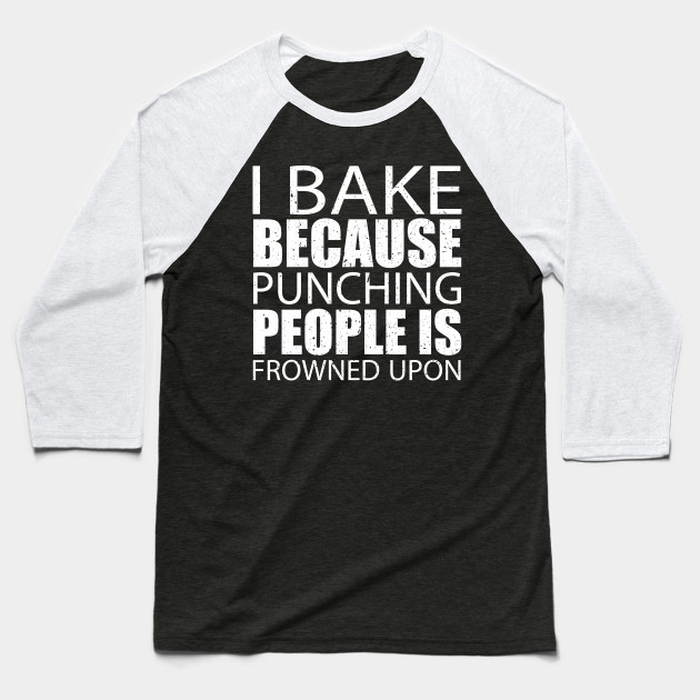 I Bake Because Punching People Is Frowned Upon – Custom T