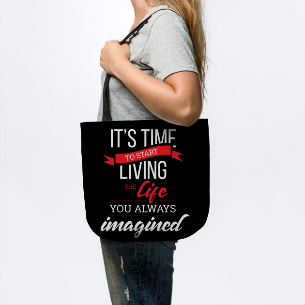 It's Time To Start Living The Life, You Always imagined