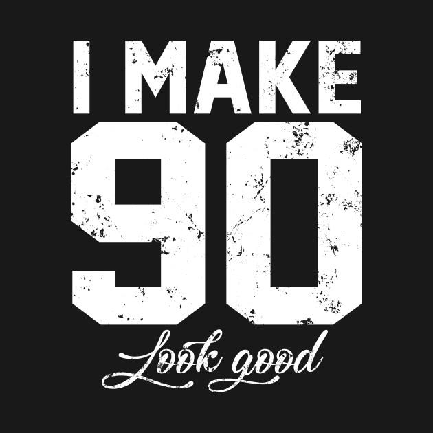I Make 90 Look Good Funny Ninety Birthday Shirt