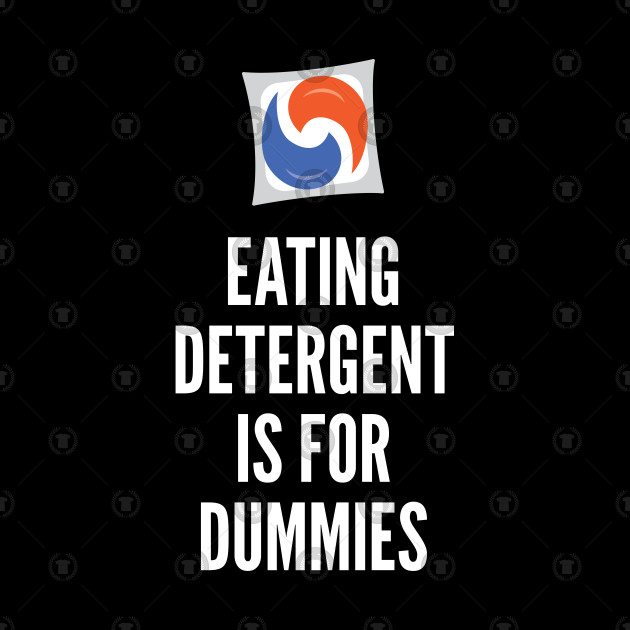 Eating Detergent is for Dummies