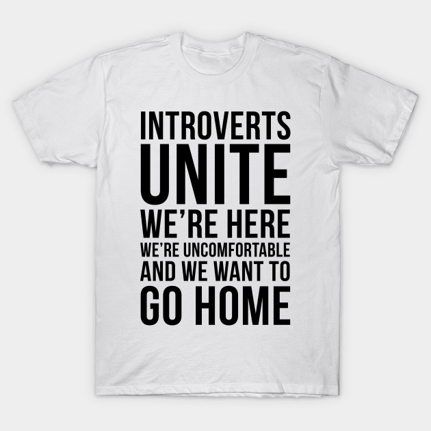1e32190f3 Introverts unite, we're here, we're uncomfortable and we want to go home funny  T-shirt T-Shirt