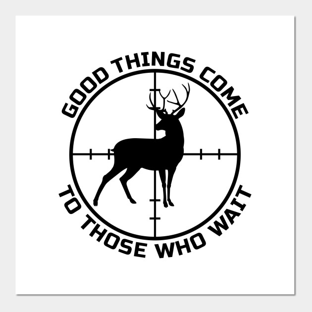 Good Things Come To Those Who Wait Hunting Posters And Art Prints Teepublic