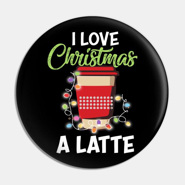 I Love Christmas.I Love Christmas A Latte Coffee Gift Funny Xmas Coffee Lover