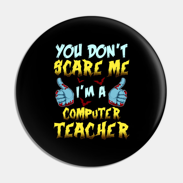 You Can't Scare Me I'm A Computer Teacher