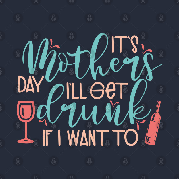 It's Mothers day I'll get drunk if i want to