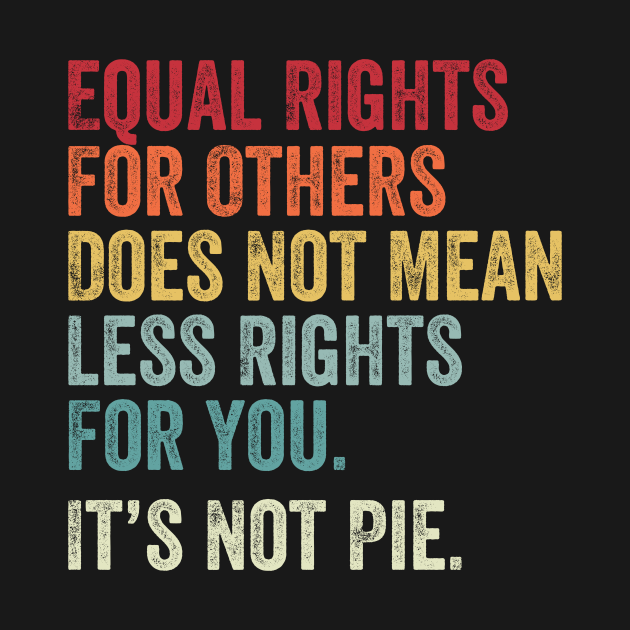 Equal rights for others does not mean less rights for you its not pie