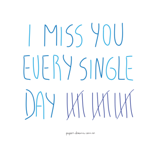 I miss you every single day