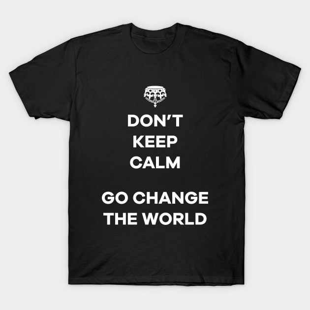 Dont Keep Calm Go Change The World T-Shirt-TOZ