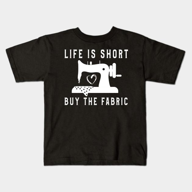 1a9f87171 Life Is Short Buy Fabric TShirt Men Women Sewing Lovers Tee Kids T-Shirt