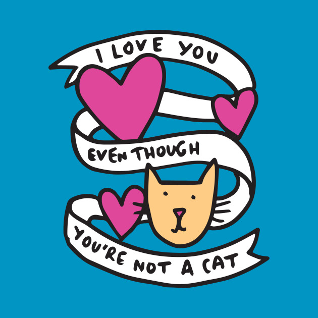I Love You Even Though Youre Not A Cat Cats T Shirt Teepublic