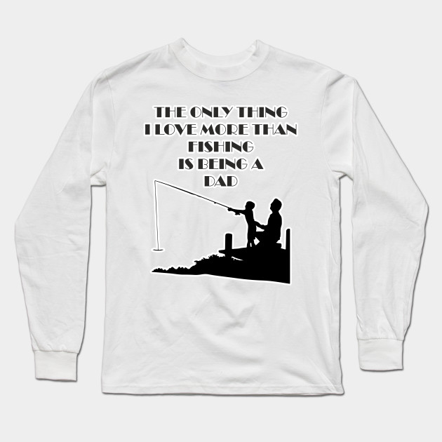 74d3a090 The Only Thing I Love More Than Fishing Is Being A Dad Shirt Fathers Day  Fisher ...