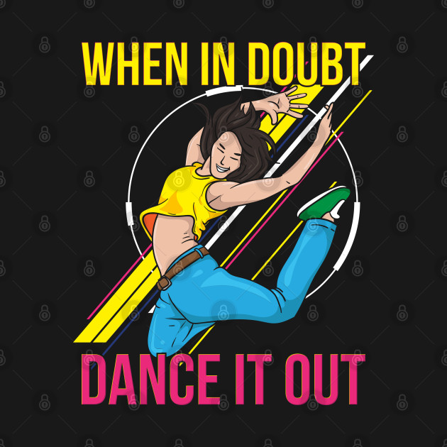 DANCING: When In Doubt Dance It Out