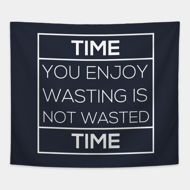 Time You Enjoy Wasting Is Not Wasted Time T Shirt Funny Witty