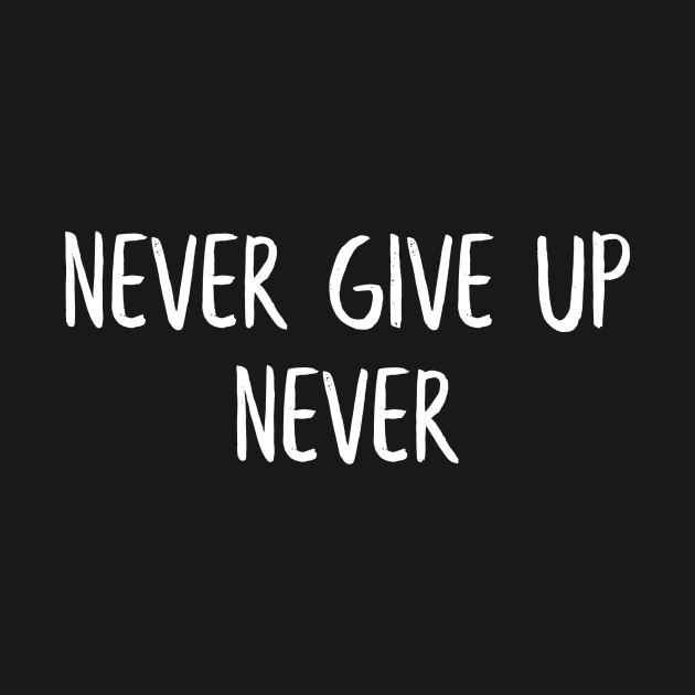 Never give up, never