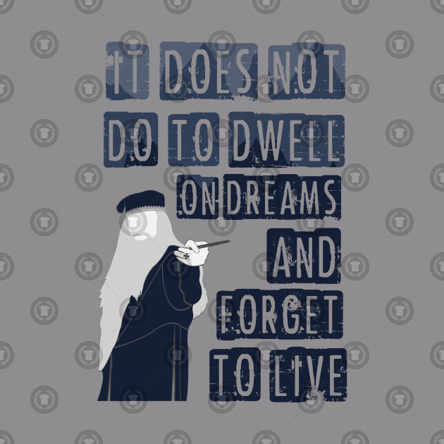 Dumbledore  -  It does not do to dwell on dreams and forget to live.