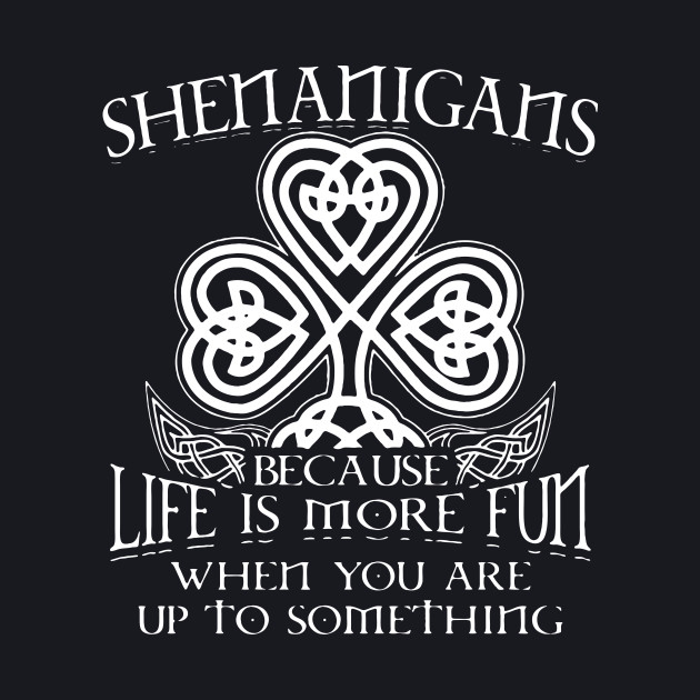 Shenanigans Because Life is more fun when you are up to something