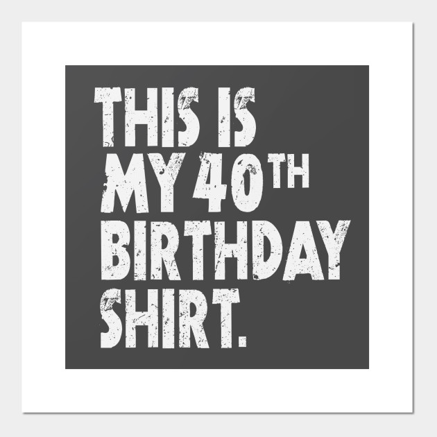 This Is My 40th Birthday Shirt Funny Bright Birthday Wishes Gift Tee 40th Birthday Party Posters And Art Prints Teepublic