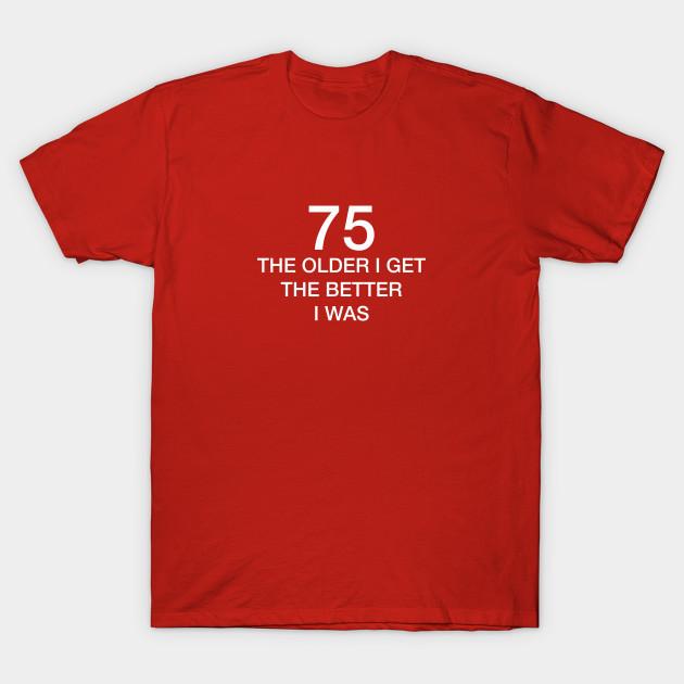 75 Older I Get The Better T Shirt