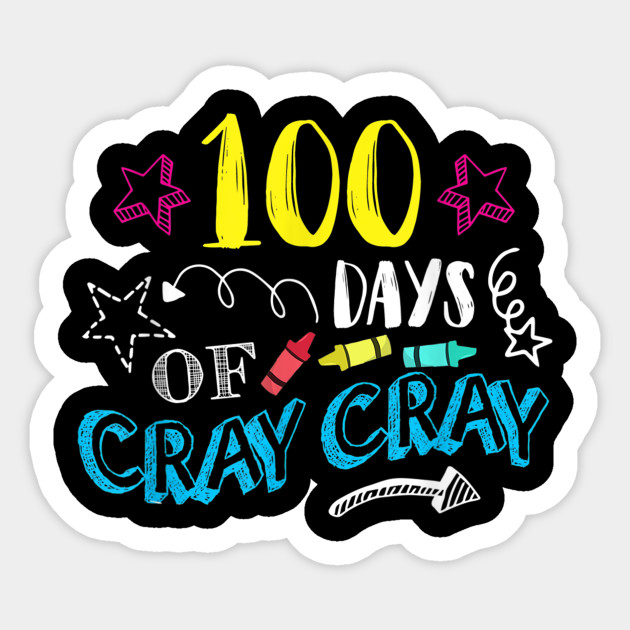 100 Days Of Cray Cray Teacher Student 100th Days Of School 100 Days Of Cray Cray Teacher Student Sticker Teepublic