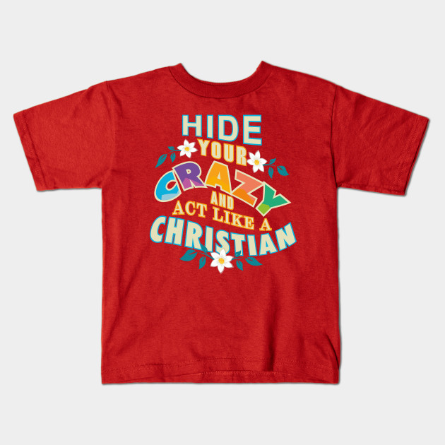 ee0528319 Hide Your Crazy And Act Like A Christian - Christian - Kids T-Shirt ...