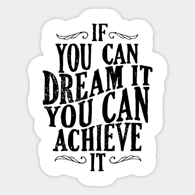 Follow Your Dreams - If You Can Dream It You Can Achieve It ...