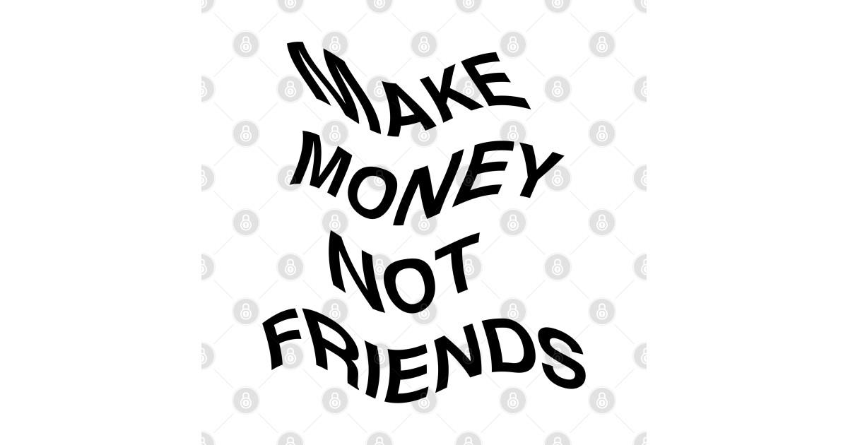 Make Money Not Friends Flag - Friends - T-Shirt   TeePublic