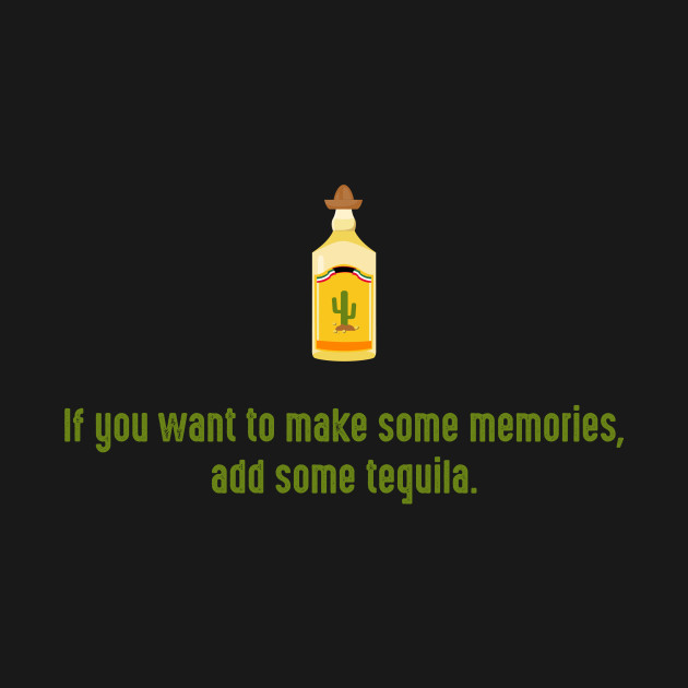 If you want to make some memories, add some tequila.