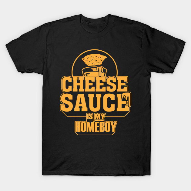 Cheese Sauce is my Homeboy