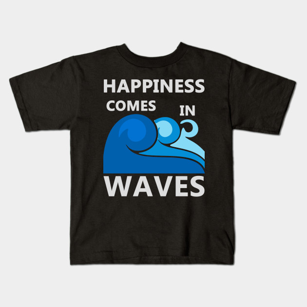 c0e0e0cad00 Happiness Comes in Waves - Happiness Comes In Waves - Kids T-Shirt ...