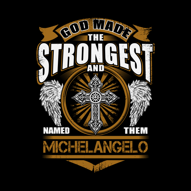 Michelangelo Name T Shirt - God Found Strongest And Named Them Michelangelo Gift Item