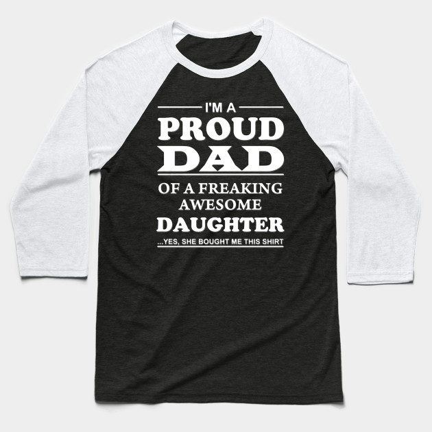I'm a proud Dad of a freaking awesome Daughter she bought me this shirt